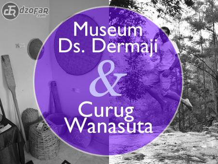 Museum Dermaji dan Curug Wanasuta
